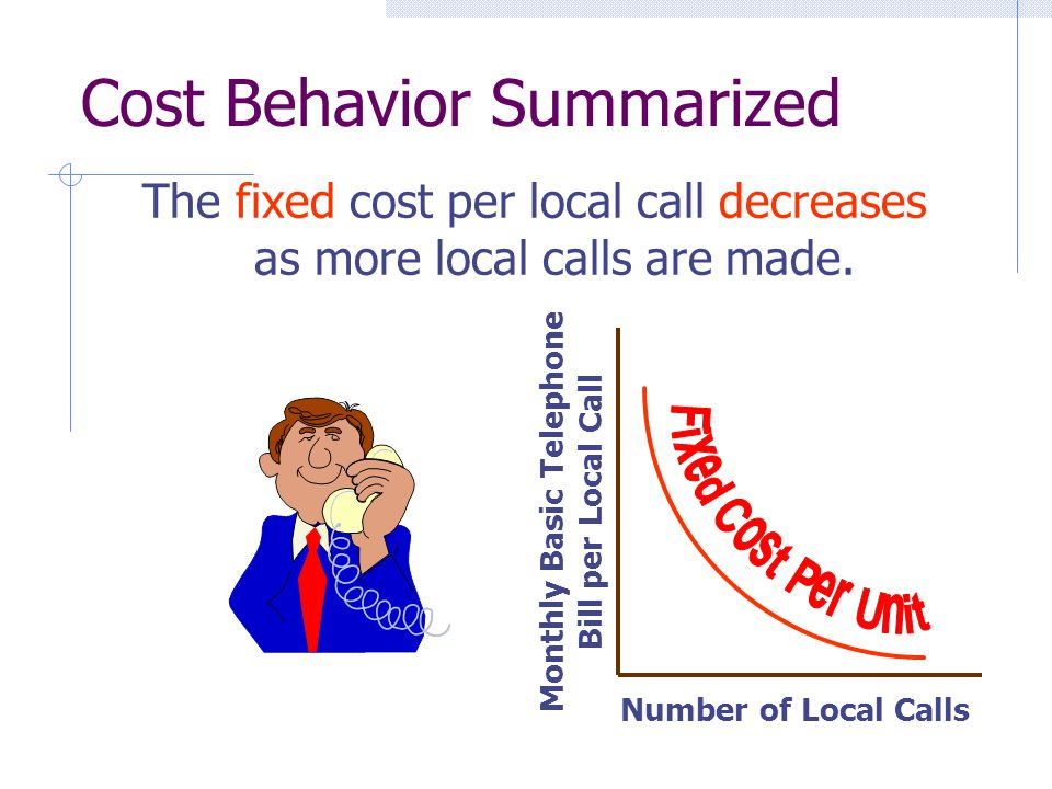 Number of Local Calls Monthly Basic Telephone Bill per Local Call The fixed cost per local call decreases as more local calls are made. Cost Behavior