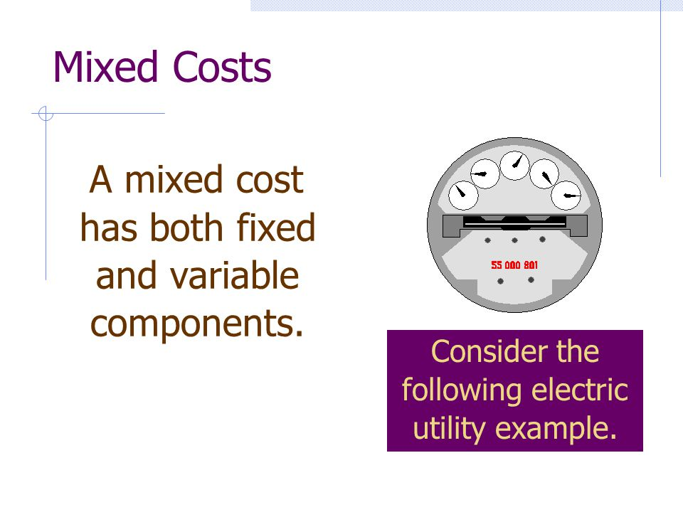 A mixed cost has both fixed and variable components. Mixed Costs Consider the following electric utility example.