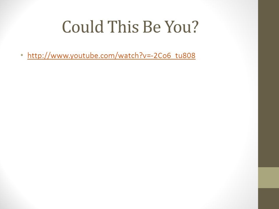 Could This Be You? http://www.youtube.com/watch?v=-2Co6_tu808