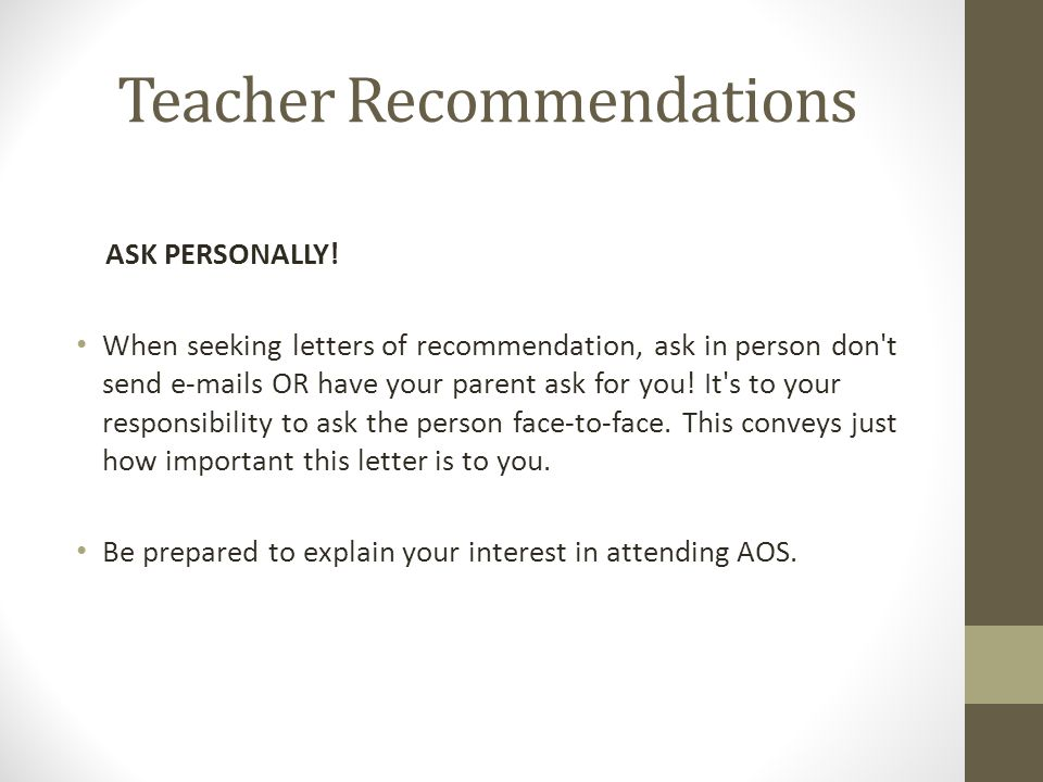 Teacher Recommendations ASK PERSONALLY! When seeking letters of recommendation, ask in person don't send e-mails OR have your parent ask for you! It's
