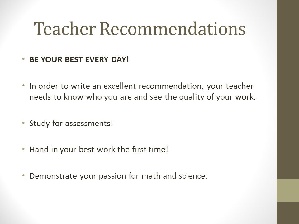 Teacher Recommendations BE YOUR BEST EVERY DAY! In order to write an excellent recommendation, your teacher needs to know who you are and see the qual