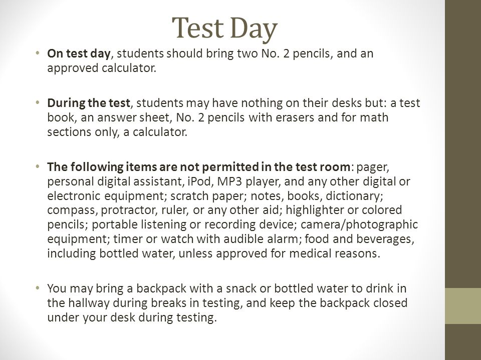Test Day On test day, students should bring two No. 2 pencils, and an approved calculator. During the test, students may have nothing on their desks b