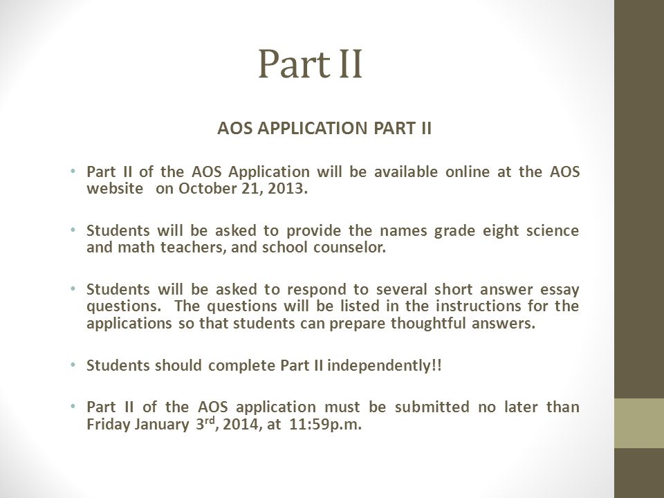 Part II AOS APPLICATION PART II Part II of the AOS Application will be available online at the AOS website on October 21, 2013. Students will be asked