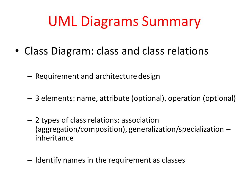 UML Diagrams Summary Class Diagram: class and class relations – Requirement and architecture design – 3 elements: name, attribute (optional), operation (optional) – 2 types of class relations: association (aggregation/composition), generalization/specialization – inheritance – Identify names in the requirement as classes