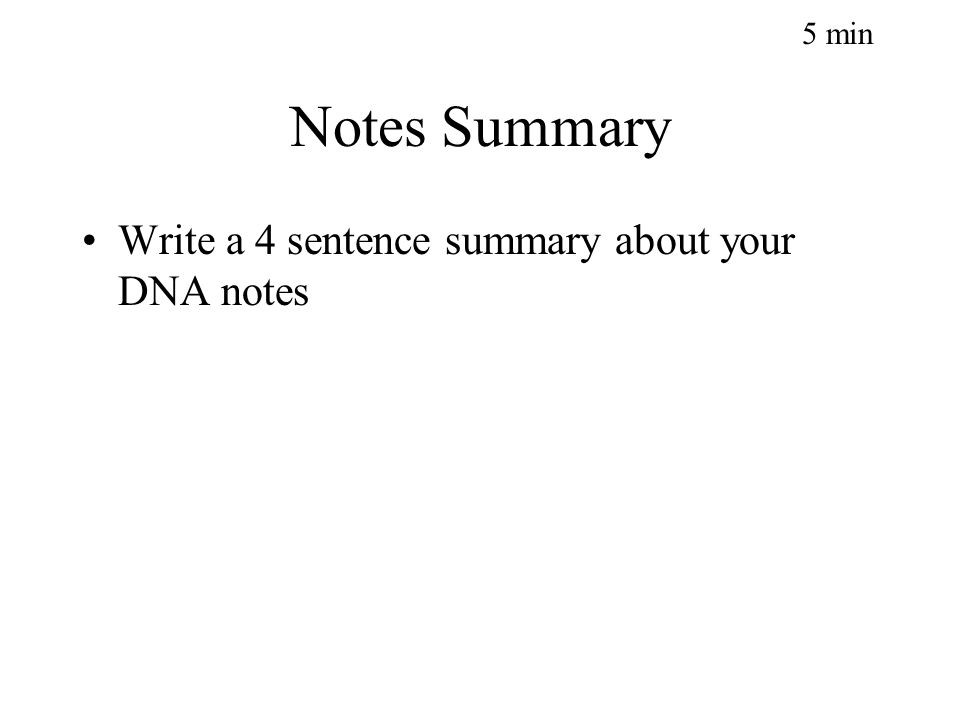 Notes Summary Write a 4 sentence summary about your DNA notes 5 min
