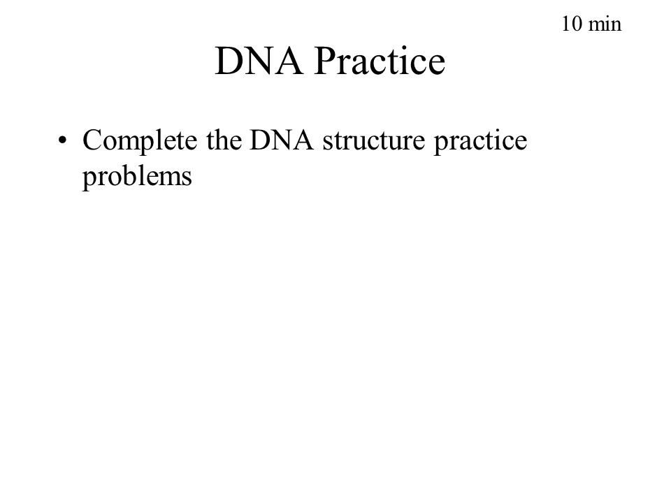 DNA Practice Complete the DNA structure practice problems 10 min