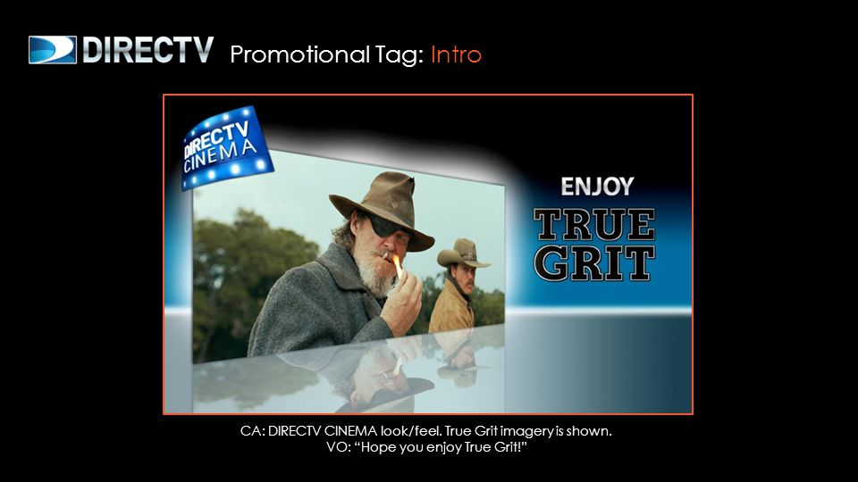 CA: DIRECTV CINEMA look/feel. True Grit imagery is shown. VO: Hope you enjoy True Grit! Promotional Tag: Intro