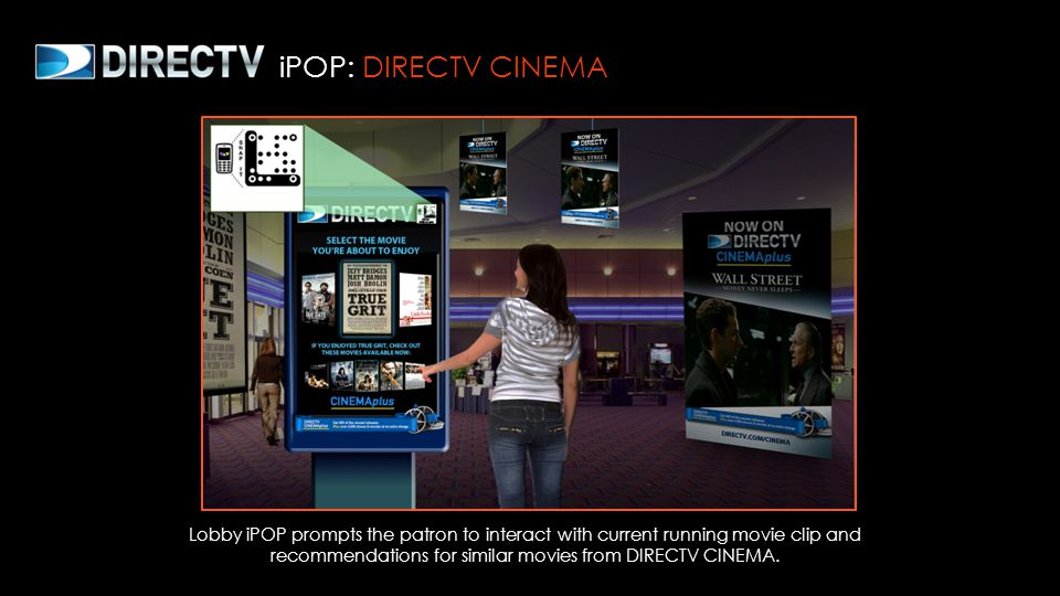 iPOP: DIRECTV CINEMA Lobby iPOP prompts the patron to interact with current running movie clip and recommendations for similar movies from DIRECTV CIN