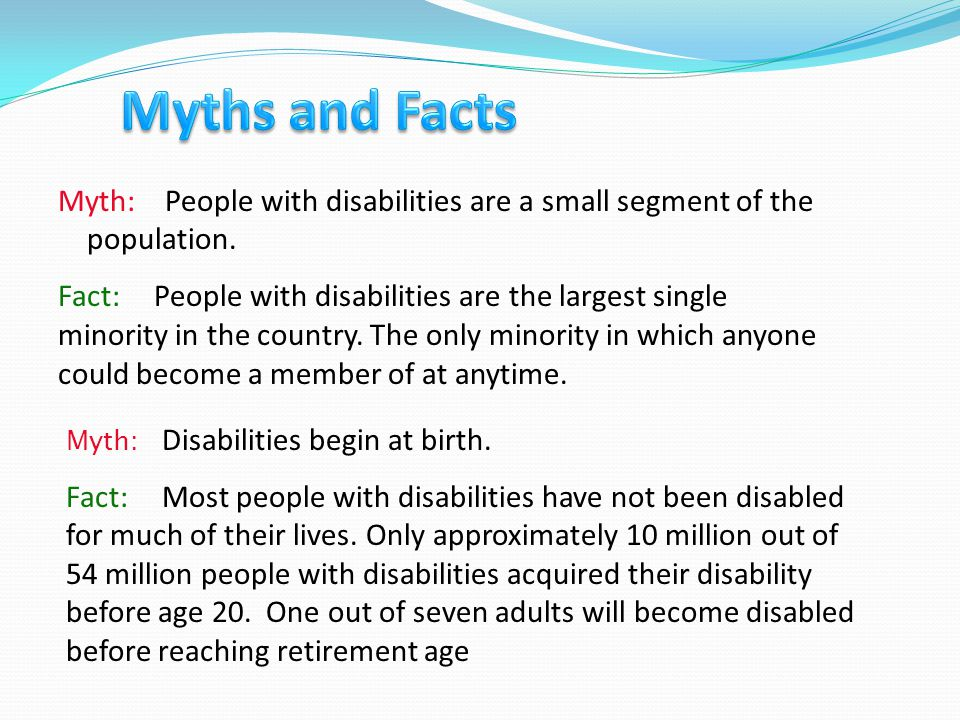 Myth: People with disabilities are a small segment of the population. Fact: People with disabilities are the largest single minority in the country. T