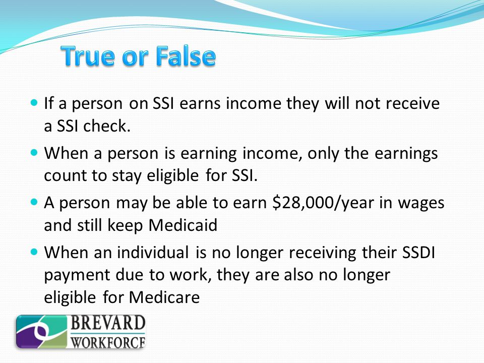 If a person on SSI earns income they will not receive a SSI check. When a person is earning income, only the earnings count to stay eligible for SSI.