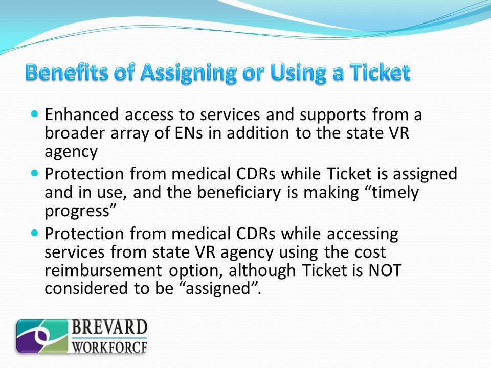 Enhanced access to services and supports from a broader array of ENs in addition to the state VR agency Protection from medical CDRs while Ticket is a