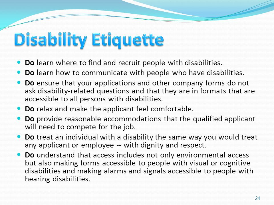 Do learn where to find and recruit people with disabilities. Do learn how to communicate with people who have disabilities. Do ensure that your applic