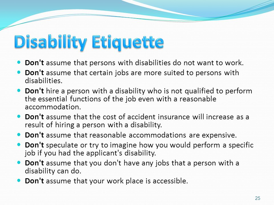 Don't assume that persons with disabilities do not want to work. Don't assume that certain jobs are more suited to persons with disabilities. Don't hi
