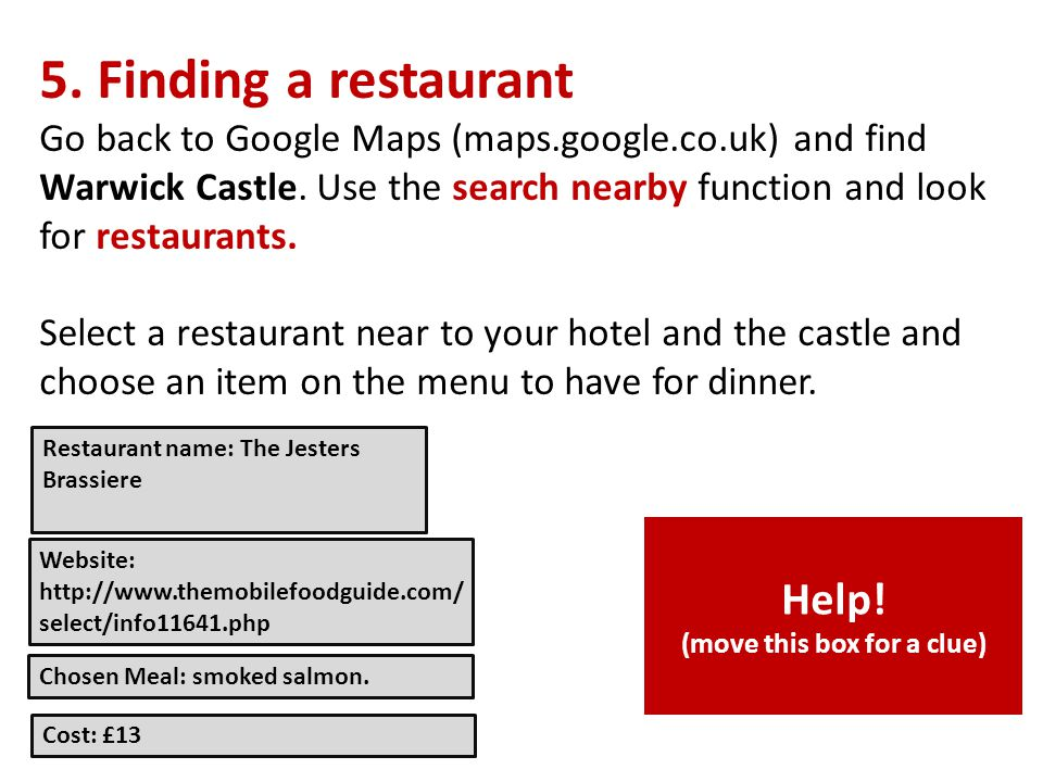 5. Finding a restaurant Go back to Google Maps (maps.google.co.uk) and find Warwick Castle.