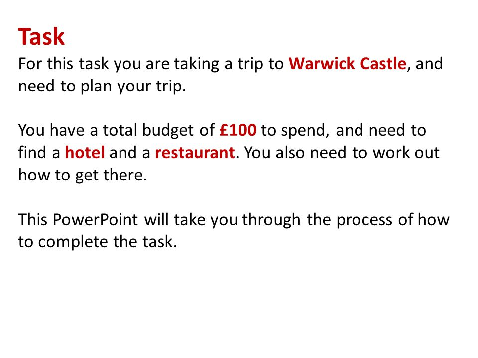 Task For this task you are taking a trip to Warwick Castle, and need to plan your trip.