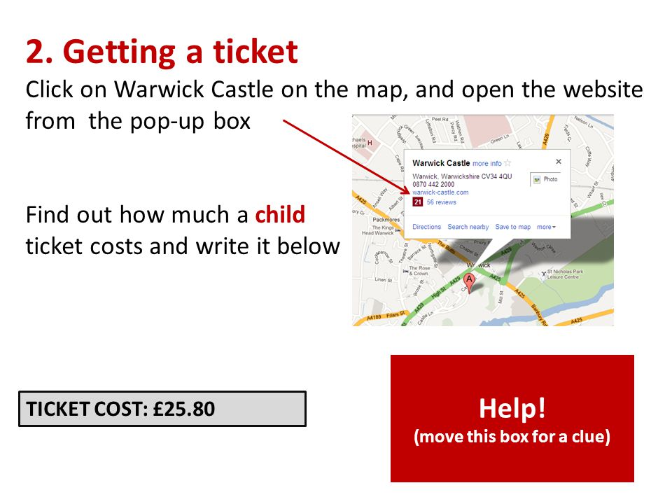 2. Getting a ticket Click on Warwick Castle on the map, and open the website from the pop-up box Find out how much a child ticket costs and write it b