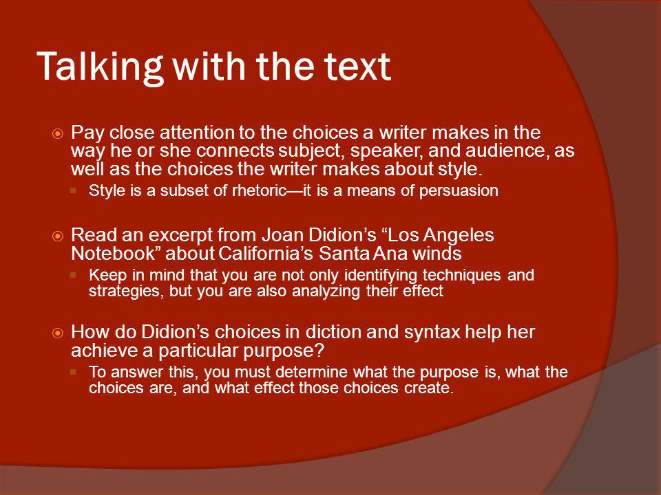 Talking with the text Pay close attention to the choices a writer makes in the way he or she connects subject, speaker, and audience, as well as the choices the writer makes about style.