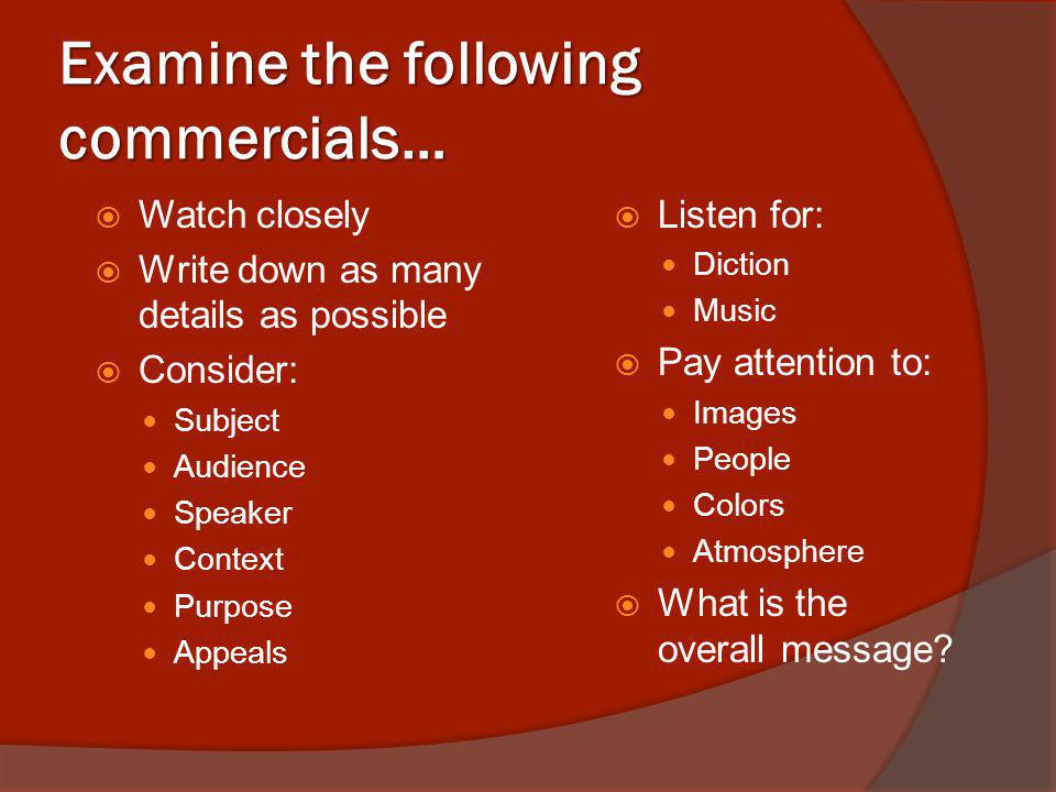 Examine the following commercials… Watch closely Write down as many details as possible Consider: Subject Audience Speaker Context Purpose Appeals Listen for: Diction Music Pay attention to: Images People Colors Atmosphere What is the overall message?