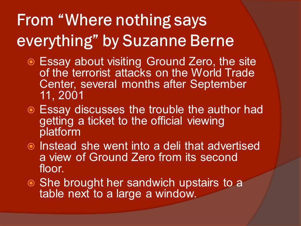 From Where nothing says everything by Suzanne Berne Essay about visiting Ground Zero, the site of the terrorist attacks on the World Trade Center, several months after September 11, 2001 Essay discusses the trouble the author had getting a ticket to the official viewing platform Instead she went into a deli that advertised a view of Ground Zero from its second floor.