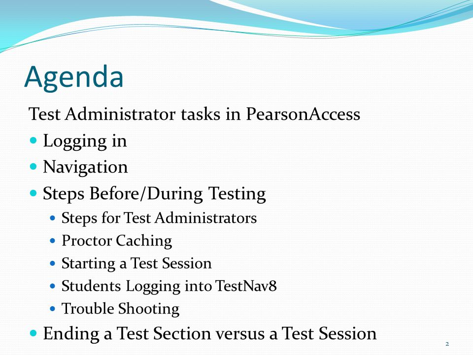 Test Administrator tasks in PearsonAccess Logging in Navigation Steps Before/During Testing Steps for Test Administrators Proctor Caching Starting a Test Session Students Logging into TestNav8 Trouble Shooting Ending a Test Section versus a Test Session 2 Agenda