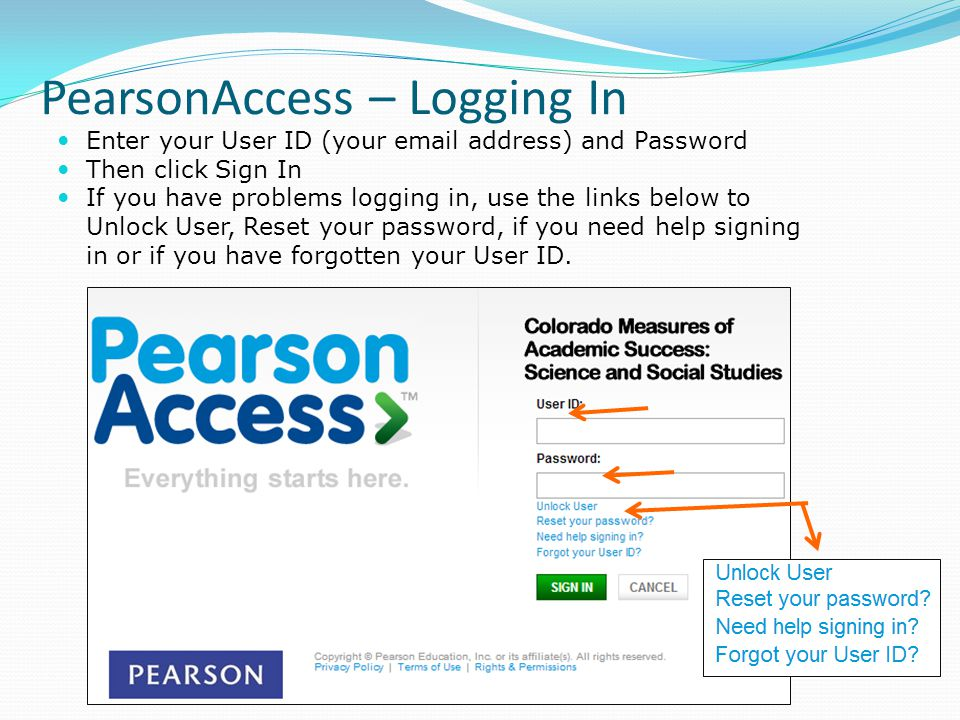 PearsonAccess – Logging In Enter your User ID (your email address) and Password Then click Sign In If you have problems logging in, use the links below to Unlock User, Reset your password, if you need help signing in or if you have forgotten your User ID.