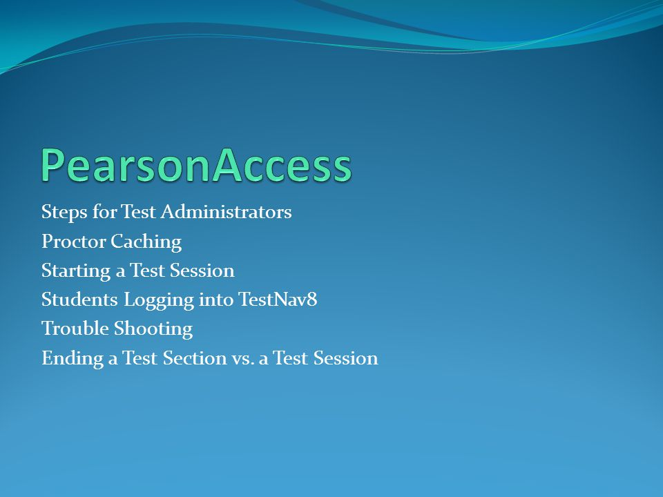 Steps for Test Administrators Proctor Caching Starting a Test Session Students Logging into TestNav8 Trouble Shooting Ending a Test Section vs.