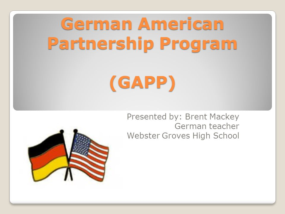 German American Partnership Program (GAPP) Presented by: Brent Mackey German teacher Webster Groves High School