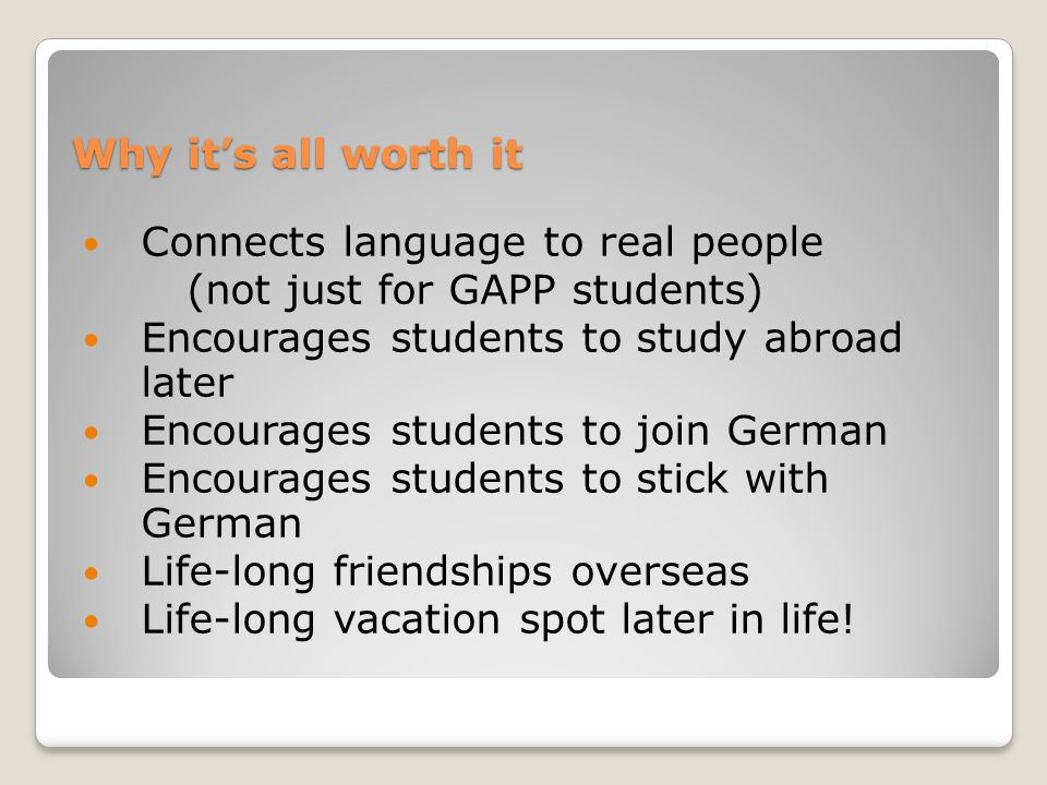 Connects language to real people (not just for GAPP students) Encourages students to study abroad later Encourages students to join German Encourages