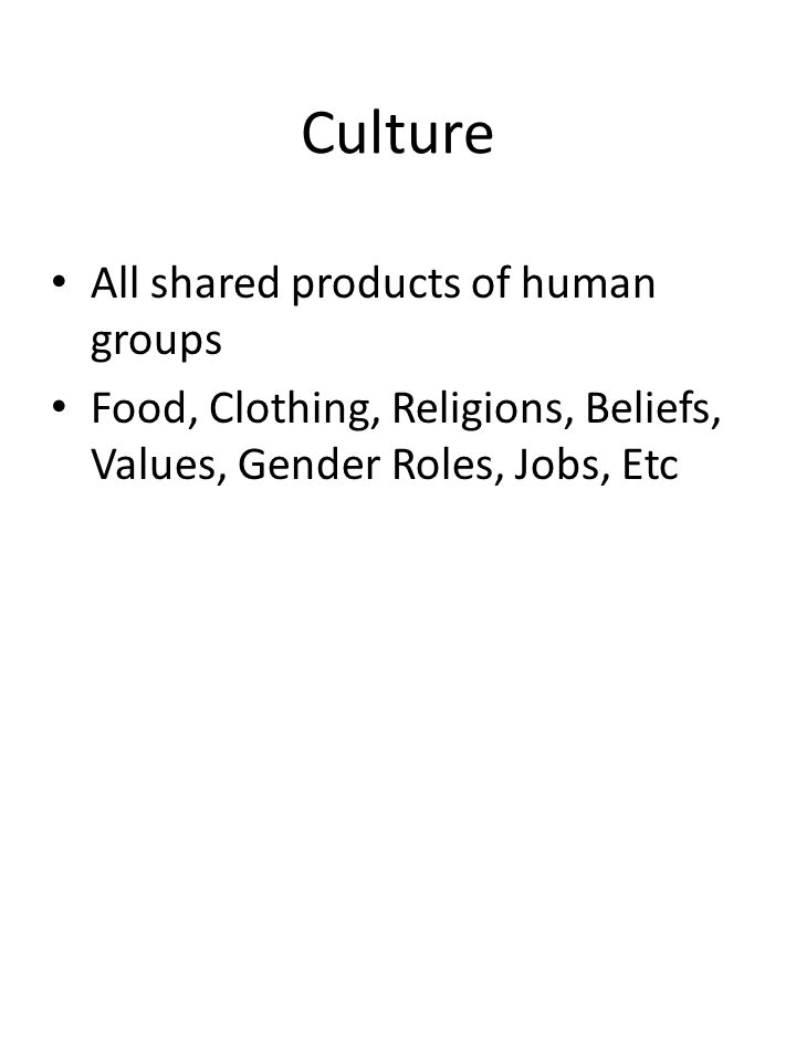 Culture All shared products of human groups Food, Clothing, Religions, Beliefs, Values, Gender Roles, Jobs, Etc