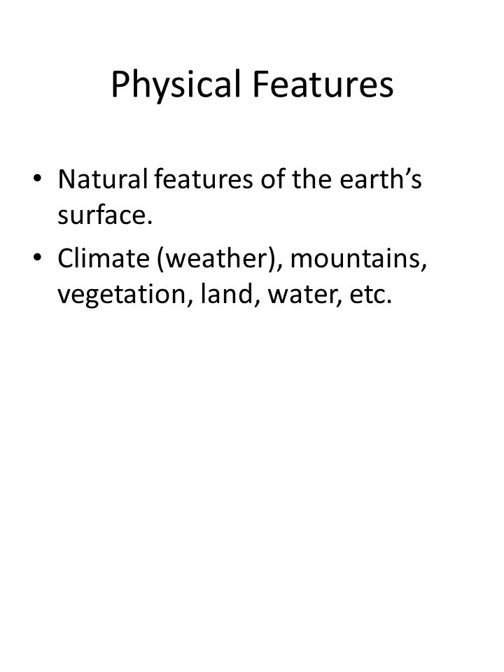 Physical Features Natural features of the earths surface. Climate (weather), mountains, vegetation, land, water, etc.