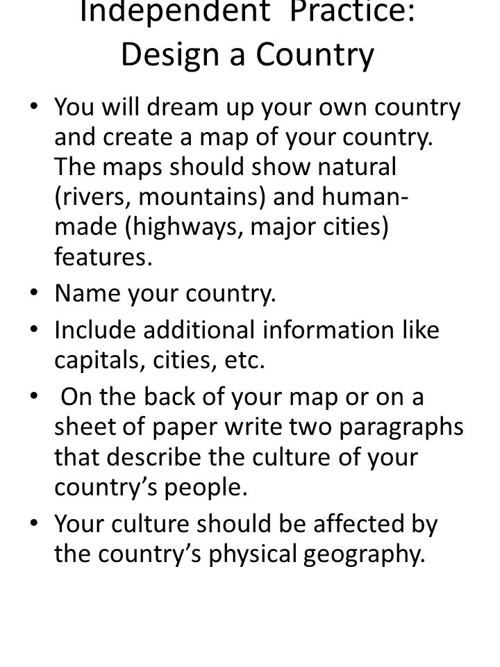 Independent Practice: Design a Country You will dream up your own country and create a map of your country. The maps should show natural (rivers, moun