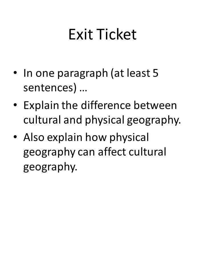 Exit Ticket In one paragraph (at least 5 sentences) … Explain the difference between cultural and physical geography. Also explain how physical geogra