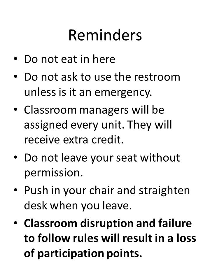 Reminders Do not eat in here Do not ask to use the restroom unless is it an emergency. Classroom managers will be assigned every unit. They will recei