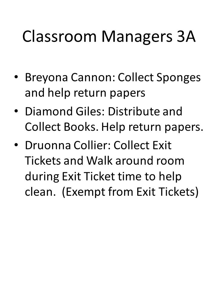 Classroom Managers 3A Breyona Cannon: Collect Sponges and help return papers Diamond Giles: Distribute and Collect Books. Help return papers. Druonna