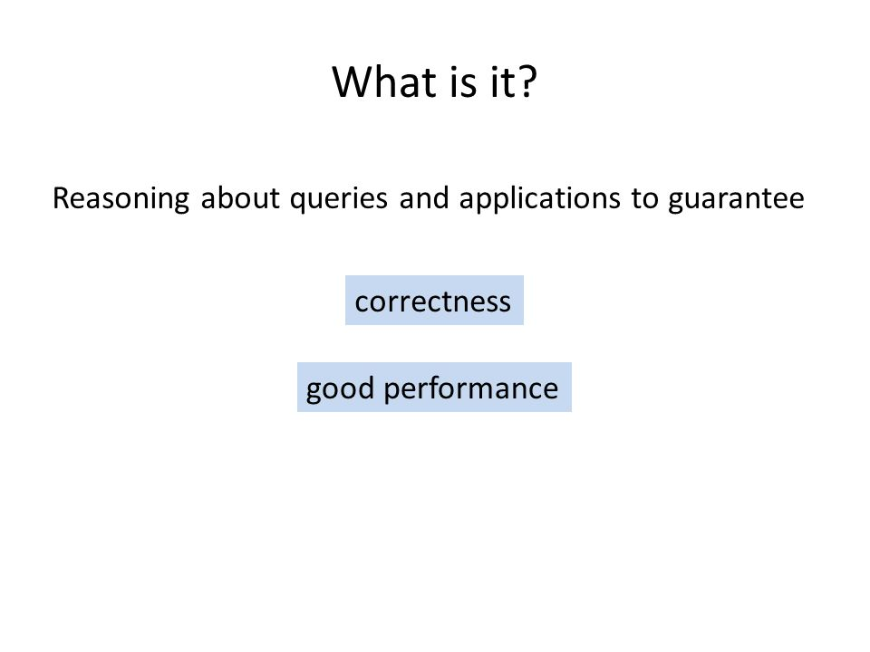 What is it Reasoning about queries and applications to guarantee correctness good performance