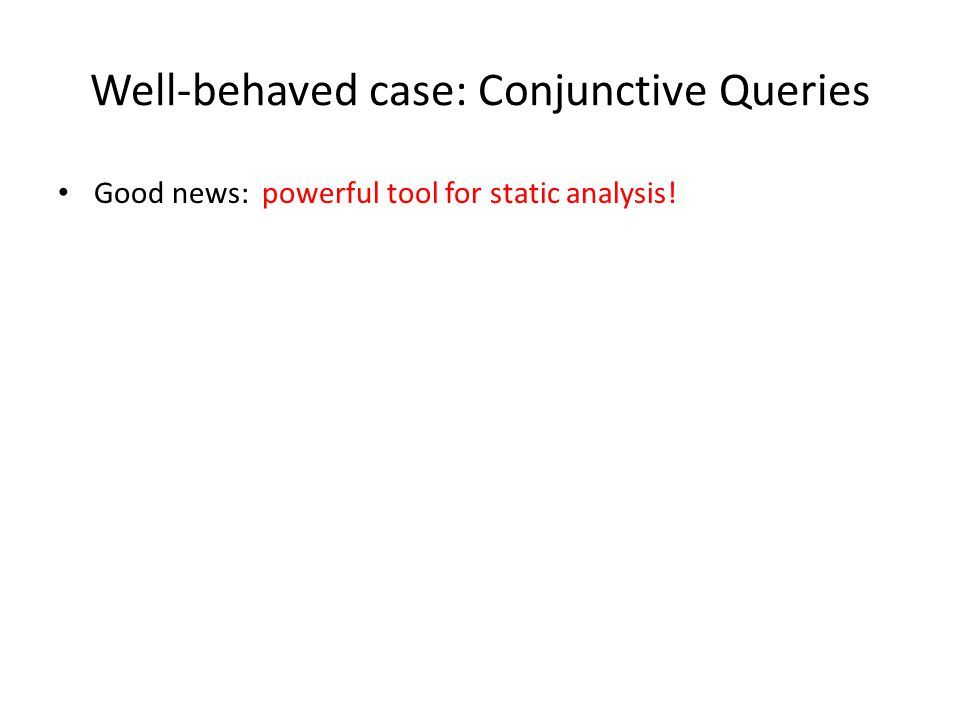 Well-behaved case: Conjunctive Queries Good news: powerful tool for static analysis!