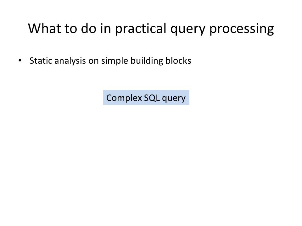 What to do in practical query processing Static analysis on simple building blocks Complex SQL query