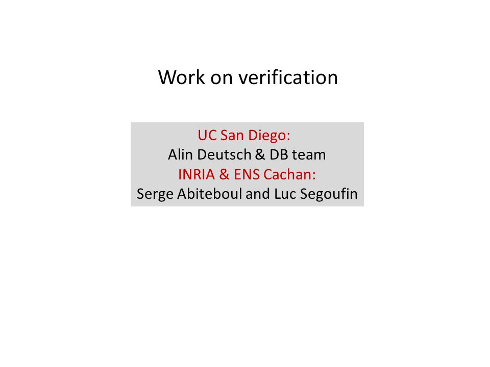 Work on verification UC San Diego: Alin Deutsch & DB team INRIA & ENS Cachan: Serge Abiteboul and Luc Segoufin