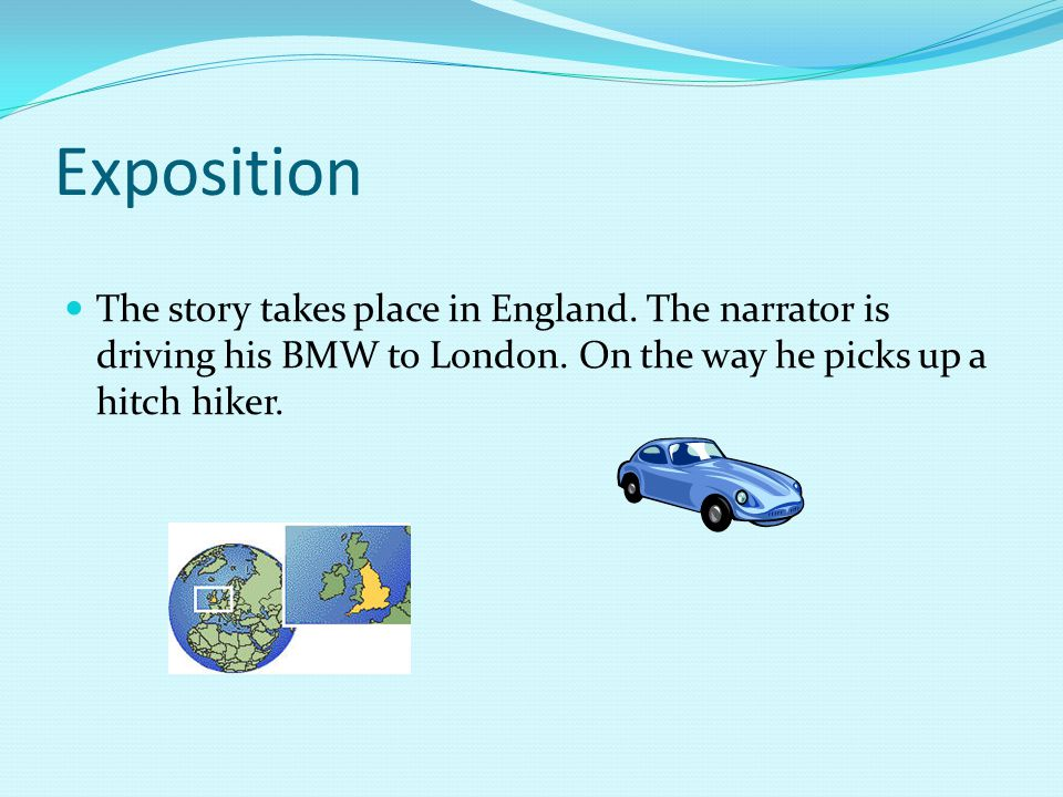 Exposition The story takes place in England. The narrator is driving his BMW to London. On the way he picks up a hitch hiker.