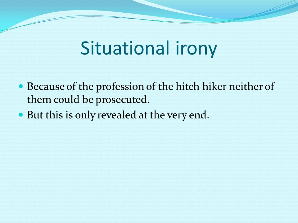 Situational irony Because of the profession of the hitch hiker neither of them could be prosecuted. But this is only revealed at the very end.