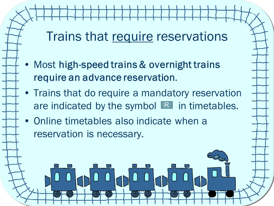 Trains that require reservations Most high-speed trains & overnight trains require an advance reservation.