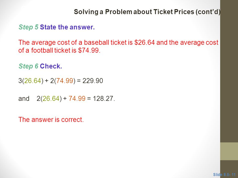 Step 5 State the answer. The average cost of a baseball ticket is $26.64 and the average cost of a football ticket is $74.99. The answer is correct. S