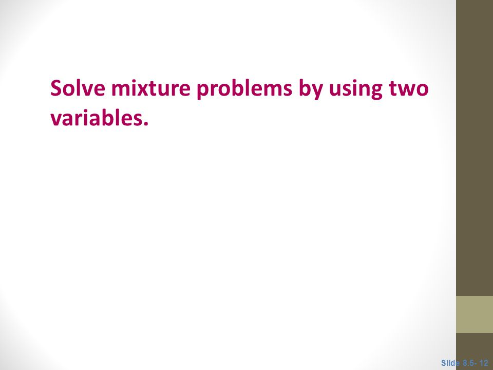 Objective 3 Solve mixture problems by using two variables. Slide 8.5- 12