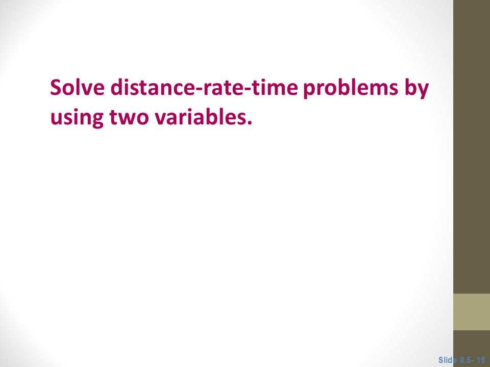 Objective 4 Solve distance-rate-time problems by using two variables. Slide 8.5- 16