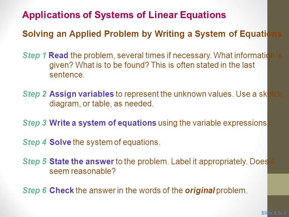 Solving an Applied Problem by Writing a System of Equations Step 1 Read the problem, several times if necessary. What information is given? What is to