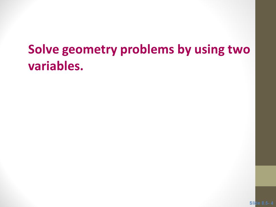 Objective 1 Solve geometry problems by using two variables. Slide 8.5- 4