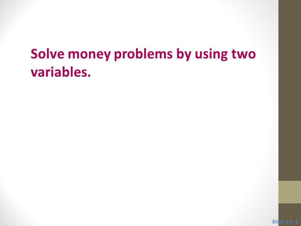 Objective 2 Solve money problems by using two variables. Slide 8.5- 8