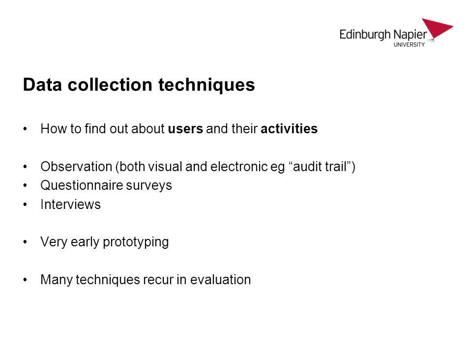 Data collection techniques How to find out about users and their activities Observation (both visual and electronic eg audit trail) Questionnaire surv