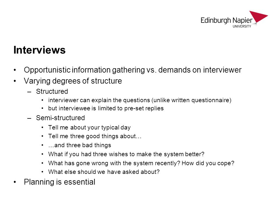 Interviews Opportunistic information gathering vs. demands on interviewer Varying degrees of structure –Structured interviewer can explain the questio