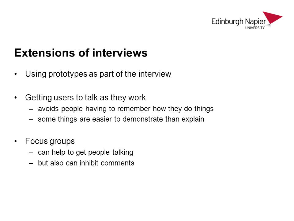 Extensions of interviews Using prototypes as part of the interview Getting users to talk as they work –avoids people having to remember how they do th